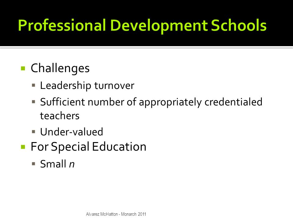 Challenges  Leadership turnover  Sufficient number of appropriately credentialed teachers  Under-valued  For Special Education  Small n Alvarez McHatton - Monarch 2011