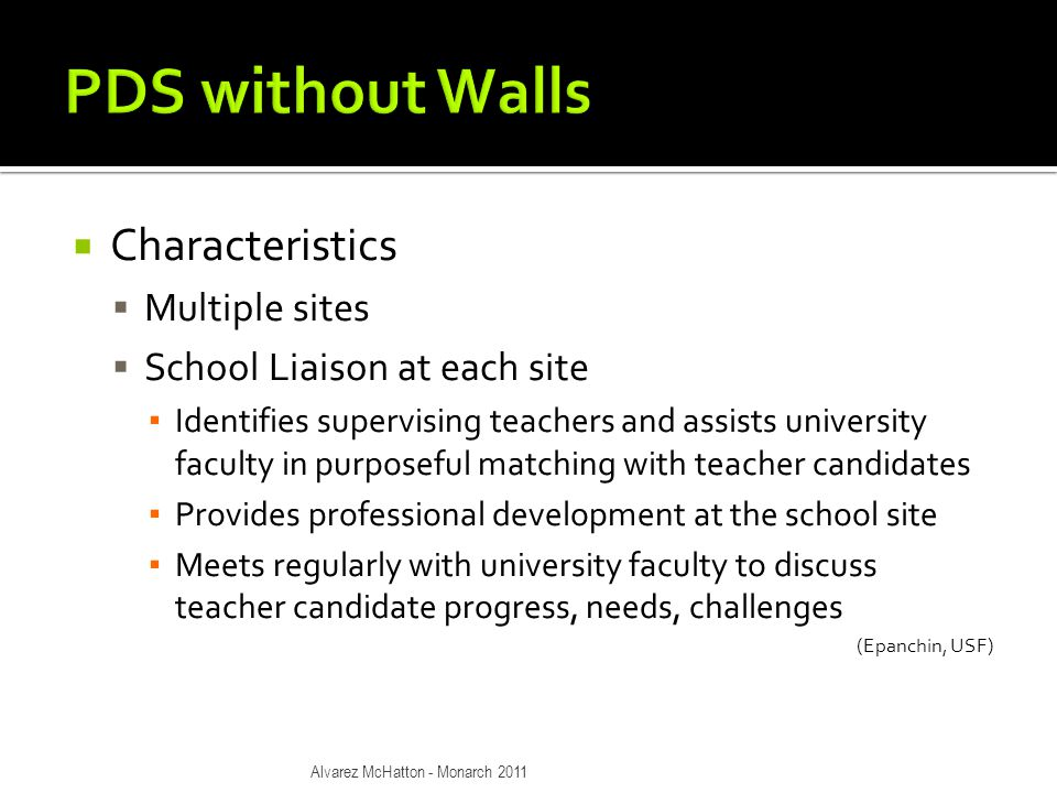  Characteristics  Multiple sites  School Liaison at each site ▪ Identifies supervising teachers and assists university faculty in purposeful matching with teacher candidates ▪ Provides professional development at the school site ▪ Meets regularly with university faculty to discuss teacher candidate progress, needs, challenges (Epanchin, USF) Alvarez McHatton - Monarch 2011