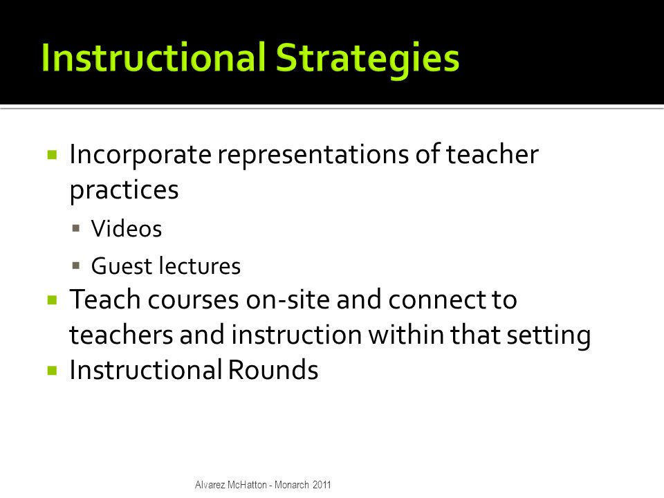  Incorporate representations of teacher practices  Videos  Guest lectures  Teach courses on-site and connect to teachers and instruction within that setting  Instructional Rounds Alvarez McHatton - Monarch 2011