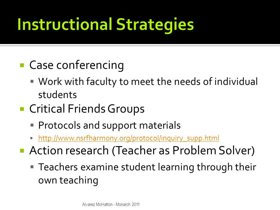  Case conferencing  Work with faculty to meet the needs of individual students  Critical Friends Groups  Protocols and support materials  http://www.nsrfharmony.org/protocol/inquiry_supp.html http://www.nsrfharmony.org/protocol/inquiry_supp.html  Action research (Teacher as Problem Solver)  Teachers examine student learning through their own teaching Alvarez McHatton - Monarch 2011