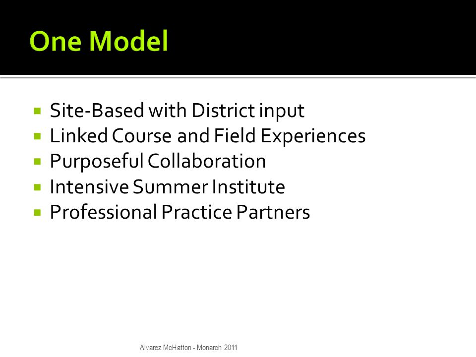  Site-Based with District input  Linked Course and Field Experiences  Purposeful Collaboration  Intensive Summer Institute  Professional Practice Partners Alvarez McHatton - Monarch 2011