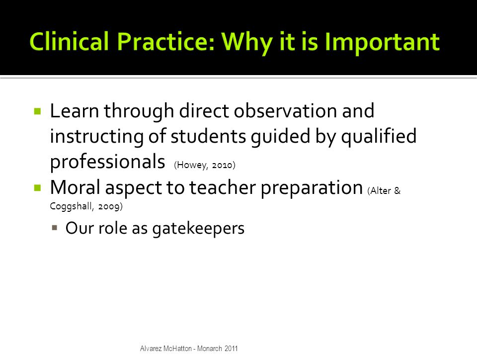  Learn through direct observation and instructing of students guided by qualified professionals (Howey, 2010)  Moral aspect to teacher preparation (Alter & Coggshall, 2009)  Our role as gatekeepers Alvarez McHatton - Monarch 2011