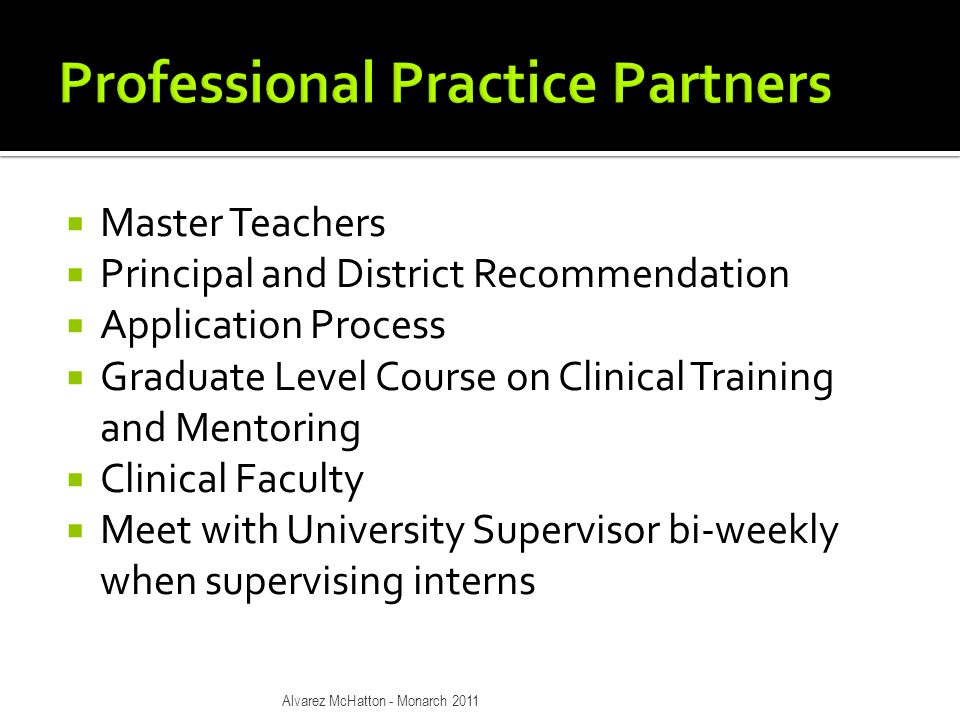  Master Teachers  Principal and District Recommendation  Application Process  Graduate Level Course on Clinical Training and Mentoring  Clinical Faculty  Meet with University Supervisor bi-weekly when supervising interns Alvarez McHatton - Monarch 2011