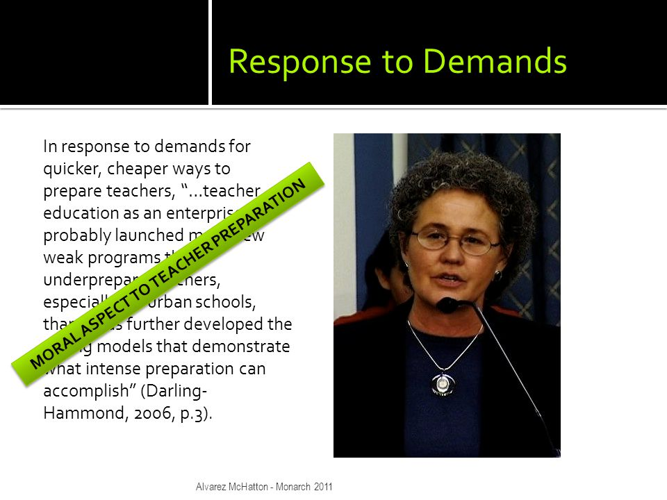 Response to Demands In response to demands for quicker, cheaper ways to prepare teachers, …teacher education as an enterprise has probably launched more new weak programs that underprepare teachers, especially for urban schools, than it has further developed the strong models that demonstrate what intense preparation can accomplish (Darling- Hammond, 2006, p.3).
