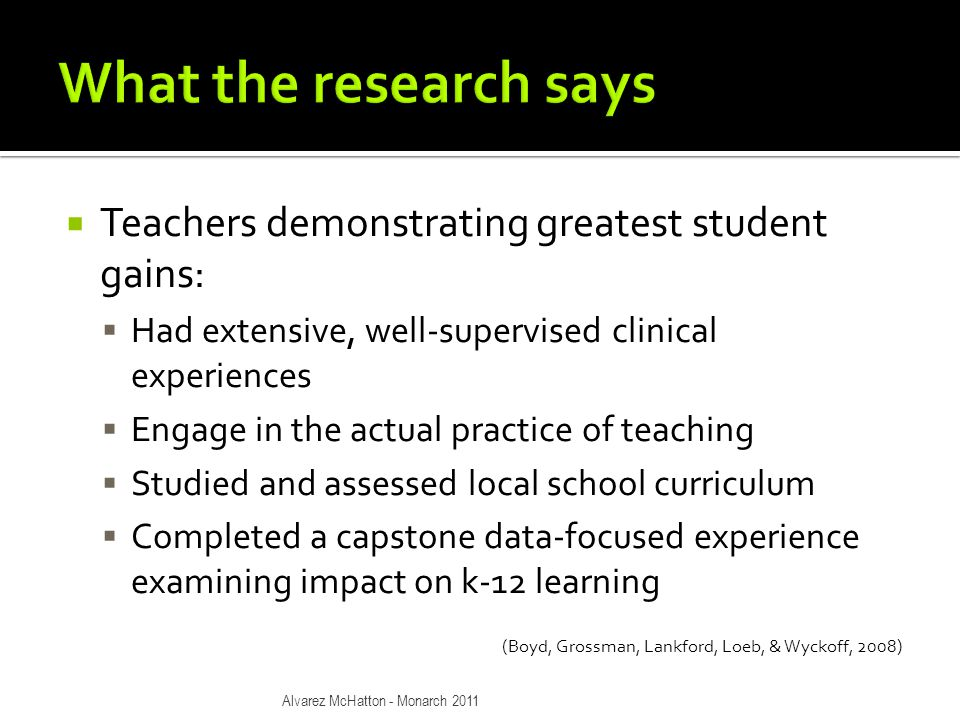  Teachers demonstrating greatest student gains:  Had extensive, well-supervised clinical experiences  Engage in the actual practice of teaching  Studied and assessed local school curriculum  Completed a capstone data-focused experience examining impact on k-12 learning (Boyd, Grossman, Lankford, Loeb, & Wyckoff, 2008) Alvarez McHatton - Monarch 2011