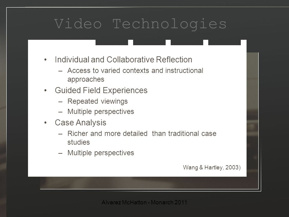 Video Technologies Individual and Collaborative Reflection –Access to varied contexts and instructional approaches Guided Field Experiences –Repeated viewings –Multiple perspectives Case Analysis –Richer and more detailed than traditional case studies –Multiple perspectives Wang & Hartley, 2003) Alvarez McHatton - Monarch 2011