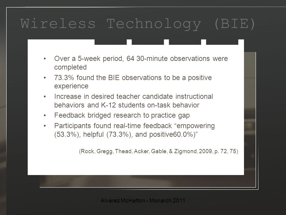 Wireless Technology (BIE) Over a 5-week period, 64 30-minute observations were completed 73.3% found the BIE observations to be a positive experience Increase in desired teacher candidate instructional behaviors and K-12 students on-task behavior Feedback bridged research to practice gap Participants found real-time feedback empowering (53.3%), helpful (73.3%), and positive60.0%) (Rock, Gregg, Thead, Acker, Gable, & Zigmond, 2009, p.