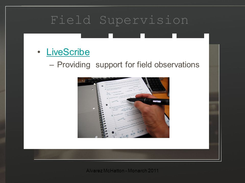 Field Supervision LiveScribe –Providing support for field observations Alvarez McHatton - Monarch 2011