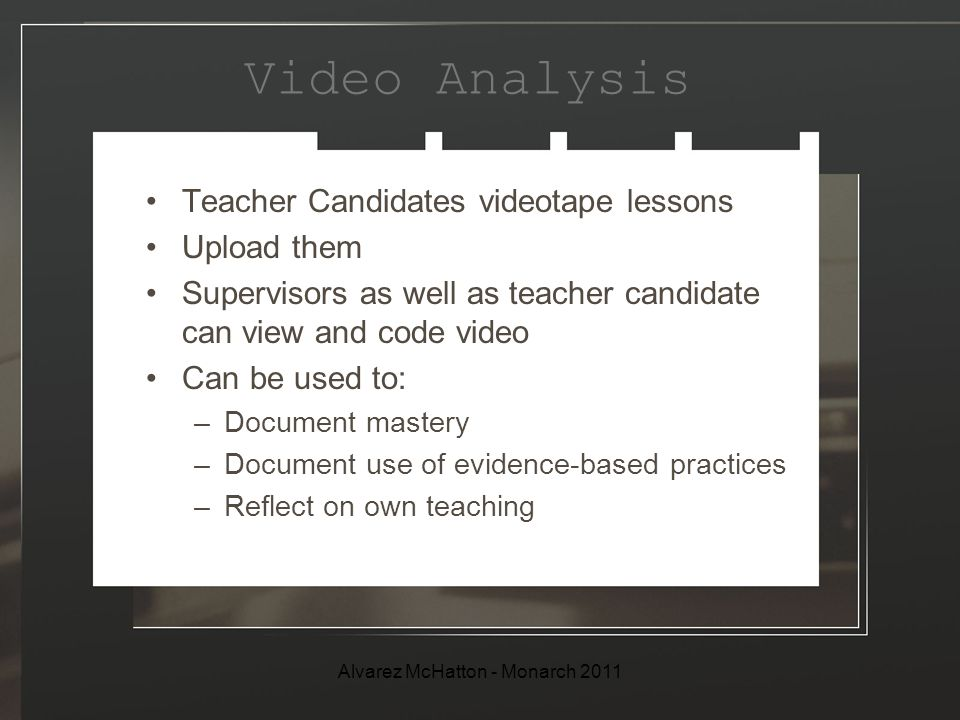 Video Analysis Teacher Candidates videotape lessons Upload them Supervisors as well as teacher candidate can view and code video Can be used to: –Document mastery –Document use of evidence-based practices –Reflect on own teaching Alvarez McHatton - Monarch 2011