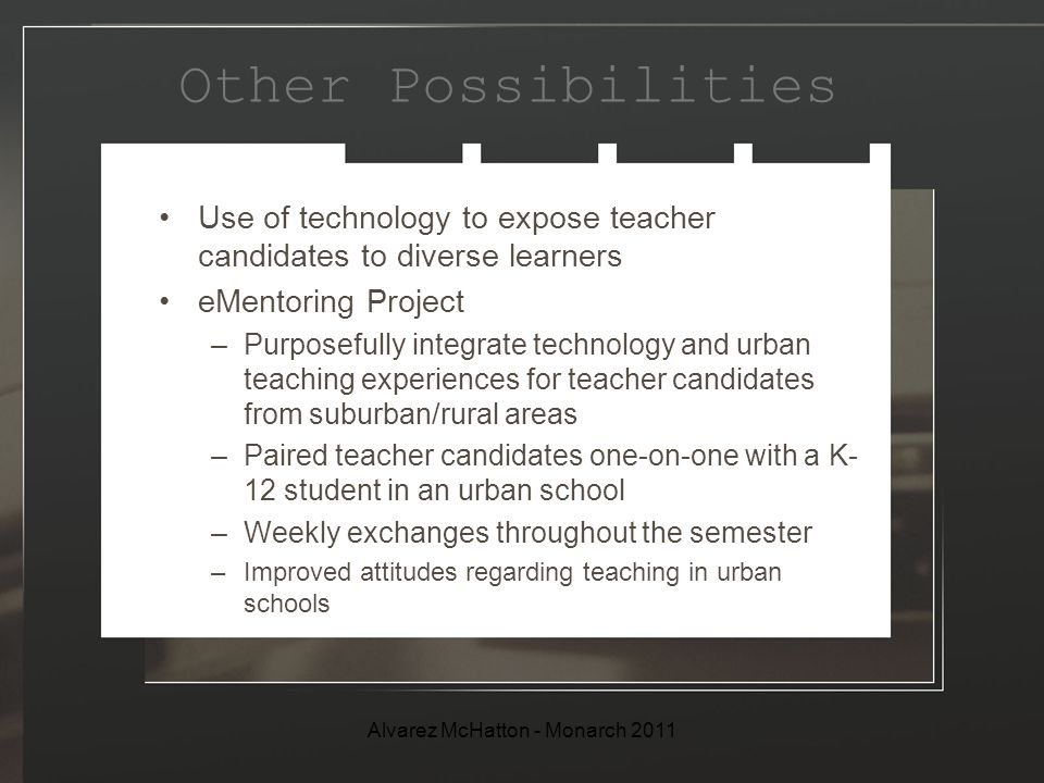 Other Possibilities Use of technology to expose teacher candidates to diverse learners eMentoring Project –Purposefully integrate technology and urban teaching experiences for teacher candidates from suburban/rural areas –Paired teacher candidates one-on-one with a K- 12 student in an urban school –Weekly exchanges throughout the semester –Improved attitudes regarding teaching in urban schools Alvarez McHatton - Monarch 2011