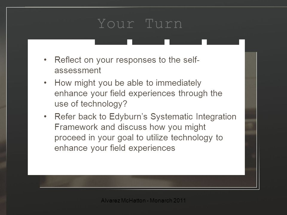 Your Turn Reflect on your responses to the self- assessment How might you be able to immediately enhance your field experiences through the use of technology.