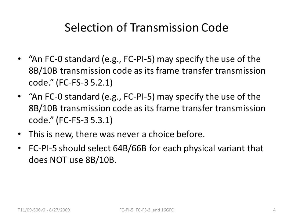 Selection of Transmission Code An FC-0 standard (e.g., FC-PI-5) may specify the use of the 8B/10B transmission code as its frame transfer transmission code. (FC-FS-3 5.2.1) An FC-0 standard (e.g., FC-PI-5) may specify the use of the 8B/10B transmission code as its frame transfer transmission code. (FC-FS-3 5.3.1) This is new, there was never a choice before.