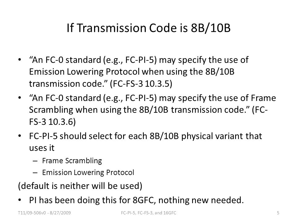 If Transmission Code is 8B/10B An FC-0 standard (e.g., FC-PI-5) may specify the use of Emission Lowering Protocol when using the 8B/10B transmission code. (FC-FS-3 10.3.5) An FC-0 standard (e.g., FC-PI-5) may specify the use of Frame Scrambling when using the 8B/10B transmission code. (FC- FS-3 10.3.6) FC-PI-5 should select for each 8B/10B physical variant that uses it – Frame Scrambling – Emission Lowering Protocol (default is neither will be used) PI has been doing this for 8GFC, nothing new needed.