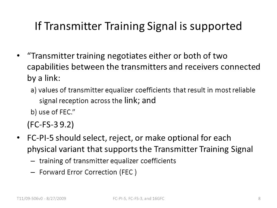 If Transmitter Training Signal is supported Transmitter training negotiates either or both of two capabilities between the transmitters and receivers connected by a link: a) values of transmitter equalizer coefficients that result in most reliable signal reception across the link; and b) use of FEC. (FC-FS-3 9.2) FC-PI-5 should select, reject, or make optional for each physical variant that supports the Transmitter Training Signal – training of transmitter equalizer coefficients – Forward Error Correction (FEC ) T11/09-506v0 - 8/27/20098FC-PI-5, FC-FS-3, and 16GFC