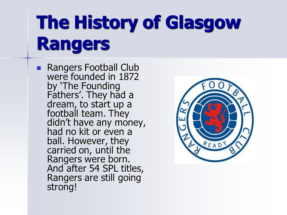 The History of Glasgow Rangers Rangers Football Club were founded in 1872 by 'The Founding Fathers'. They had a dream, to start up a football team. Th