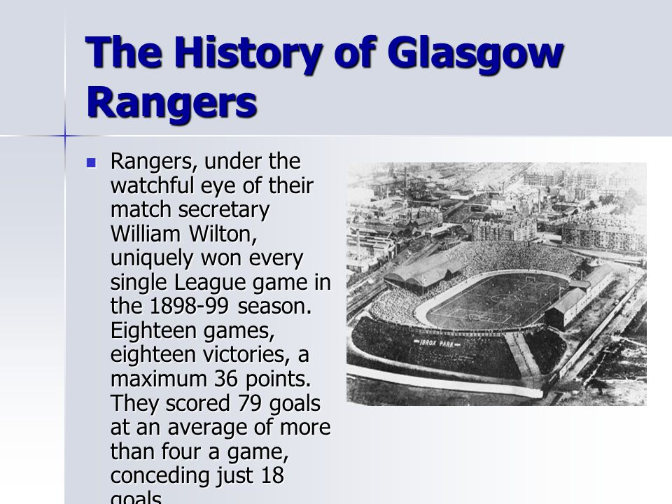 The History of Glasgow Rangers Rangers, under the watchful eye of their match secretary William Wilton, uniquely won every single League game in the 1