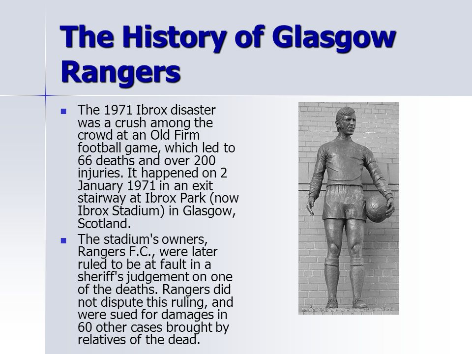 The History of Glasgow Rangers The 1971 Ibrox disaster was a crush among the crowd at an Old Firm football game, which led to 66 deaths and over 200 i