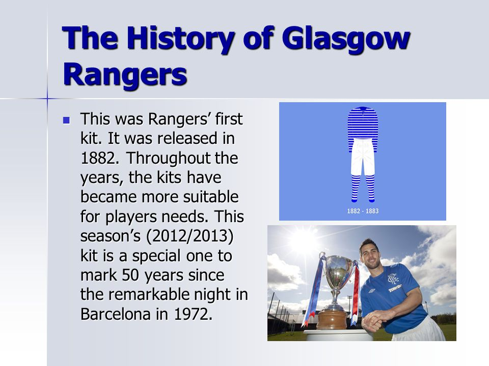 The History of Glasgow Rangers This was Rangers' first kit. It was released in 1882. Throughout the years, the kits have became more suitable for play