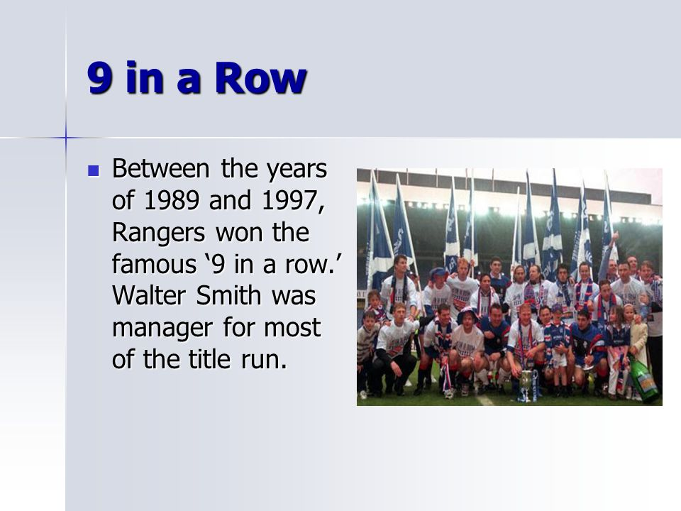 9 in a Row Between the years of 1989 and 1997, Rangers won the famous '9 in a row.' Walter Smith was manager for most of the title run. Between the ye