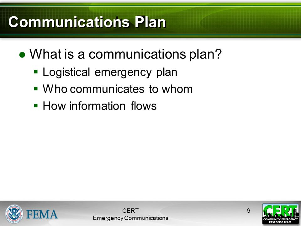 Communications Plan ●What is a communications plan?  Logistical emergency plan  Who communicates to whom  How information flows CERT Emergency Comm