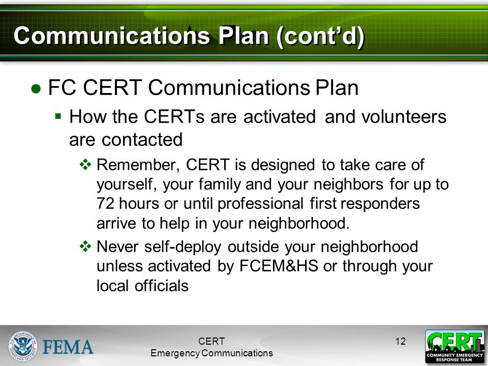 Communications Plan (cont'd) ●FC CERT Communications Plan  How the CERTs are activated and volunteers are contacted  Remember, CERT is designed to t