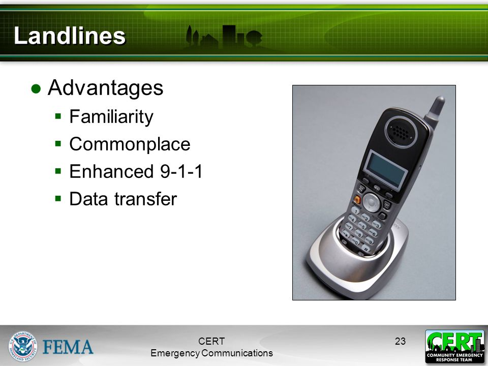 Landlines ●Advantages  Familiarity  Commonplace  Enhanced 9-1-1  Data transfer CERT Emergency Communications 23