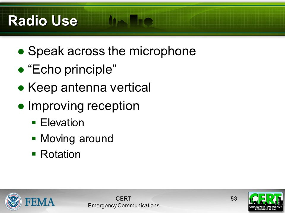 "Radio Use ●Speak across the microphone ●""Echo principle"" ●Keep antenna vertical ●Improving reception  Elevation  Moving around  Rotation CERT Emerg"