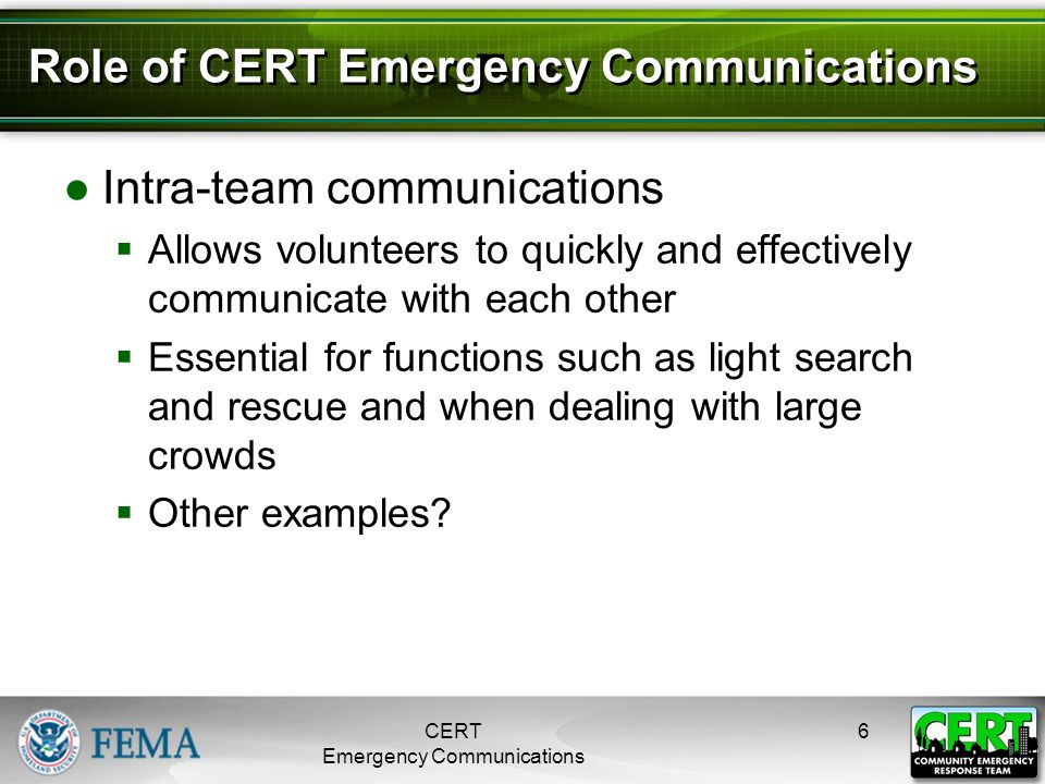 Role of CERT Emergency Communications ●Intra-team communications  Allows volunteers to quickly and effectively communicate with each other  Essentia
