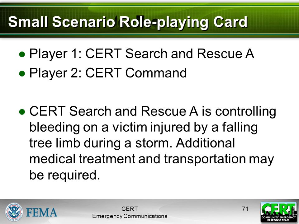Small Scenario Role-playing Card ●Player 1: CERT Search and Rescue A ●Player 2: CERT Command ●CERT Search and Rescue A is controlling bleeding on a vi