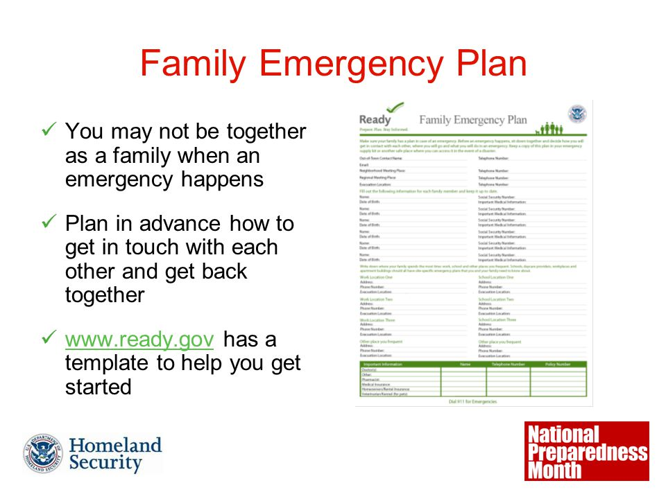 Family Emergency Plan You may not be together as a family when an emergency happens Plan in advance how to get in touch with each other and get back together www.ready.gov has a template to help you get started
