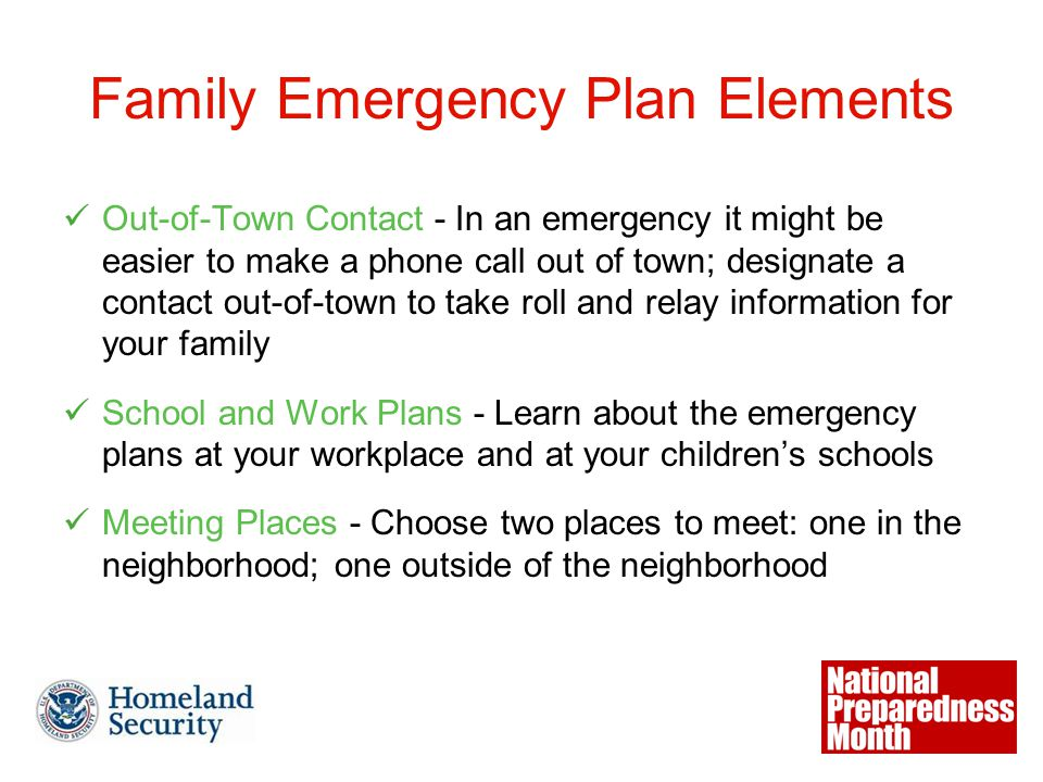 Family Emergency Plan Elements Out-of-Town Contact - In an emergency it might be easier to make a phone call out of town; designate a contact out-of-town to take roll and relay information for your family School and Work Plans - Learn about the emergency plans at your workplace and at your children's schools Meeting Places - Choose two places to meet: one in the neighborhood; one outside of the neighborhood