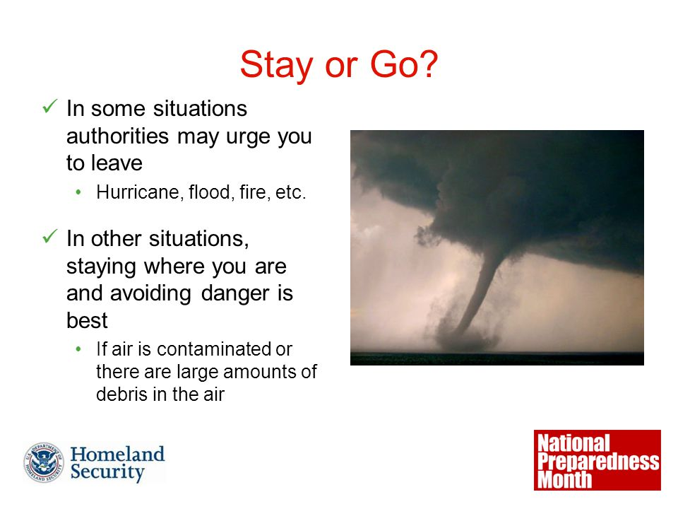 Stay or Go. In some situations authorities may urge you to leave Hurricane, flood, fire, etc.