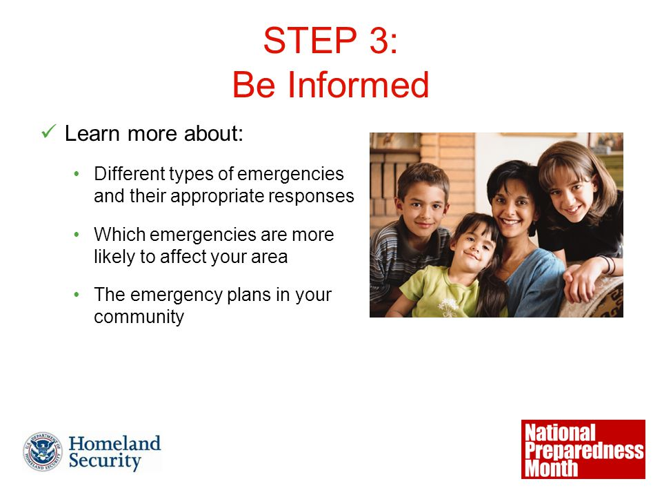 STEP 3: Be Informed Learn more about: Different types of emergencies and their appropriate responses Which emergencies are more likely to affect your area The emergency plans in your community