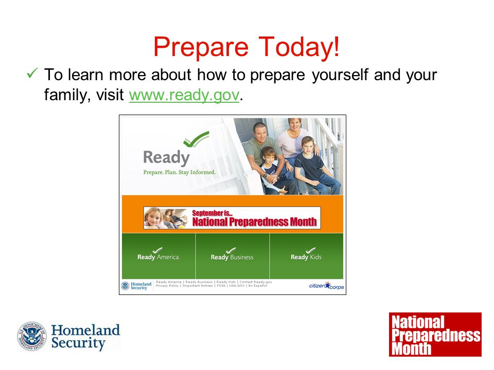 Prepare Today! To learn more about how to prepare yourself and your family, visit www.ready.gov.