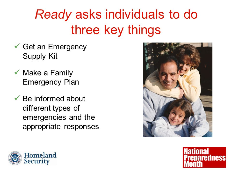 Ready asks individuals to do three key things Get an Emergency Supply Kit Make a Family Emergency Plan Be informed about different types of emergencies and the appropriate responses