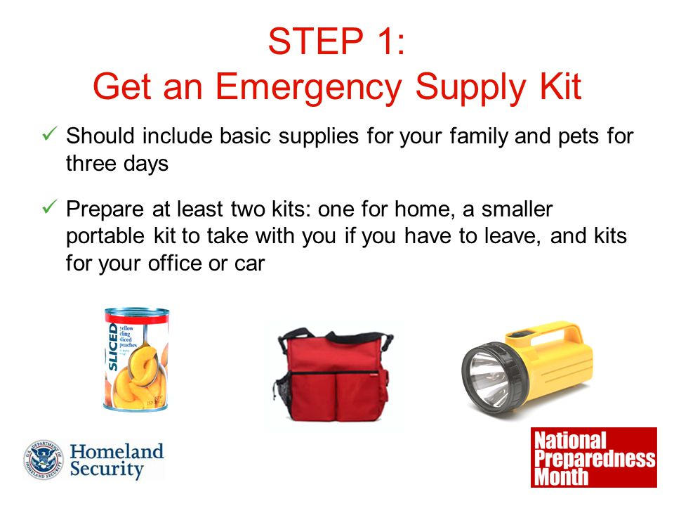 STEP 1: Get an Emergency Supply Kit Should include basic supplies for your family and pets for three days Prepare at least two kits: one for home, a smaller portable kit to take with you if you have to leave, and kits for your office or car