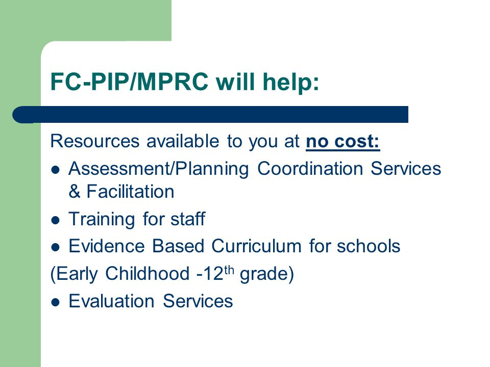 FC-PIP/MPRC will help: Resources available to you at no cost: Assessment/Planning Coordination Services & Facilitation Training for staff Evidence Based Curriculum for schools (Early Childhood -12 th grade) Evaluation Services