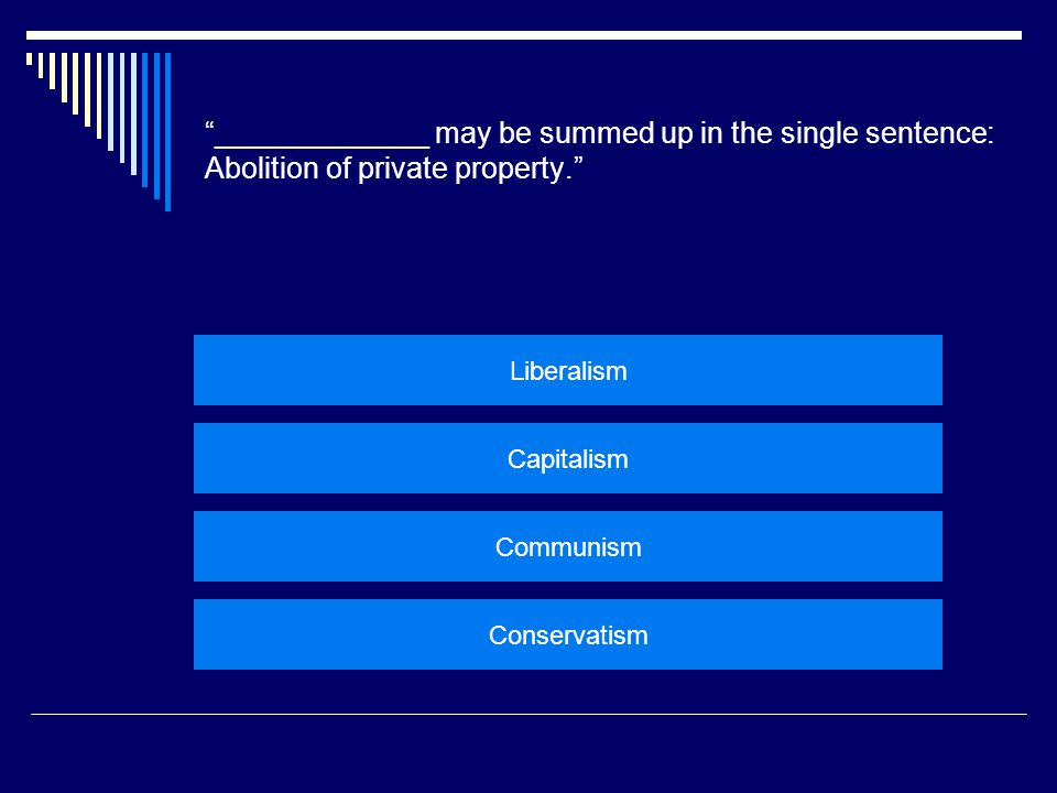 """_____________ may be summed up in the single sentence: Abolition of private property."" Liberalism Capitalism Communism Conservatism"