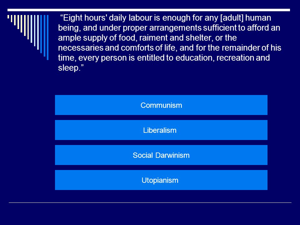  Eight hours daily labour is enough for any [adult] human being, and under proper arrangements sufficient to afford an ample supply of food, raiment and shelter, or the necessaries and comforts of life, and for the remainder of his time, every person is entitled to education, recreation and sleep. – Robert Owen  Big idea: When people contribute to society through work, society should provide for them.