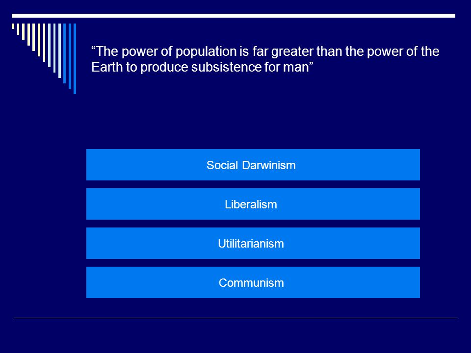 """The power of population is far greater than the power of the Earth to produce subsistence for man"" Social Darwinism Liberalism Utilitarianism Communi"