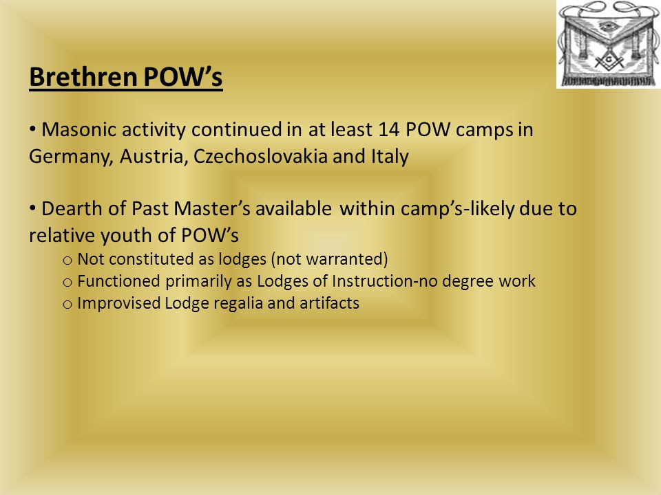 Brethren POW's Masonic activity continued in at least 14 POW camps in Germany, Austria, Czechoslovakia and Italy Dearth of Past Master's available within camp's-likely due to relative youth of POW's o Not constituted as lodges (not warranted) o Functioned primarily as Lodges of Instruction-no degree work o Improvised Lodge regalia and artifacts