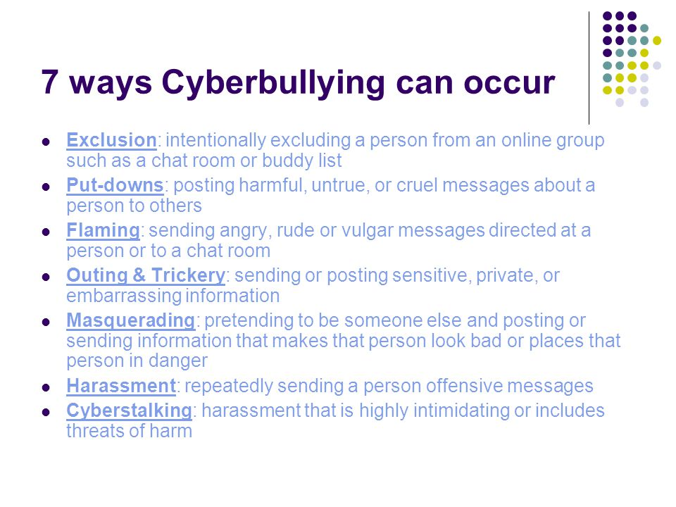 7 ways Cyberbullying can occur Exclusion: intentionally excluding a person from an online group such as a chat room or buddy list Put-downs: posting harmful, untrue, or cruel messages about a person to others Flaming: sending angry, rude or vulgar messages directed at a person or to a chat room Outing & Trickery: sending or posting sensitive, private, or embarrassing information Masquerading: pretending to be someone else and posting or sending information that makes that person look bad or places that person in danger Harassment: repeatedly sending a person offensive messages Cyberstalking: harassment that is highly intimidating or includes threats of harm