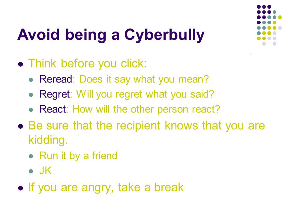 Avoid being a Cyberbully Think before you click: Reread: Does it say what you mean.