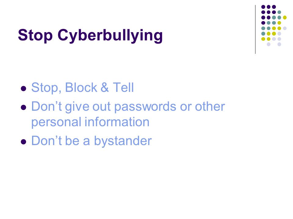 Stop Cyberbullying Stop, Block & Tell Don't give out passwords or other personal information Don't be a bystander
