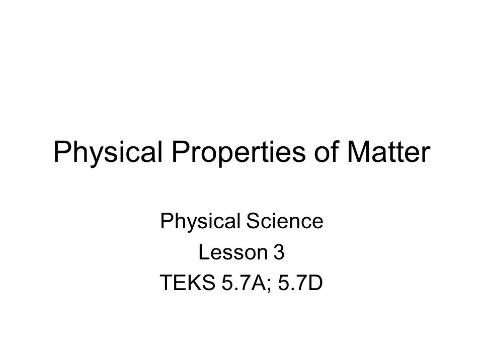 Physical Properties of Matter Physical Science Lesson 3 TEKS 5.7A; 5.7D