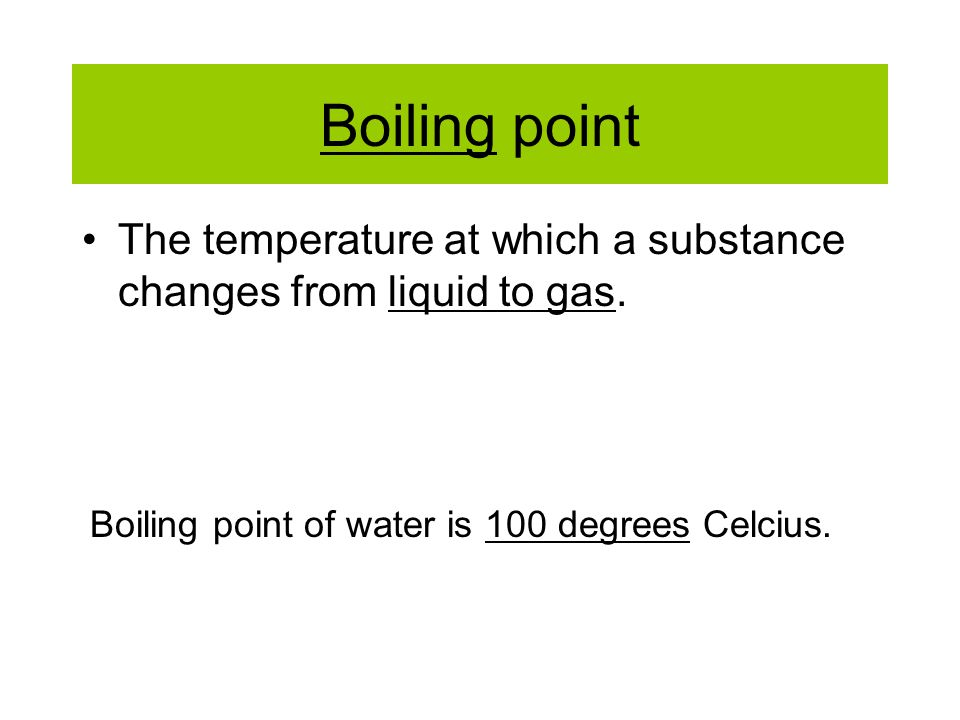Boiling point The temperature at which a substance changes from liquid to gas.