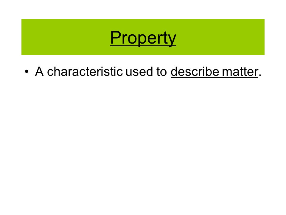 Property A characteristic used to describe matter.