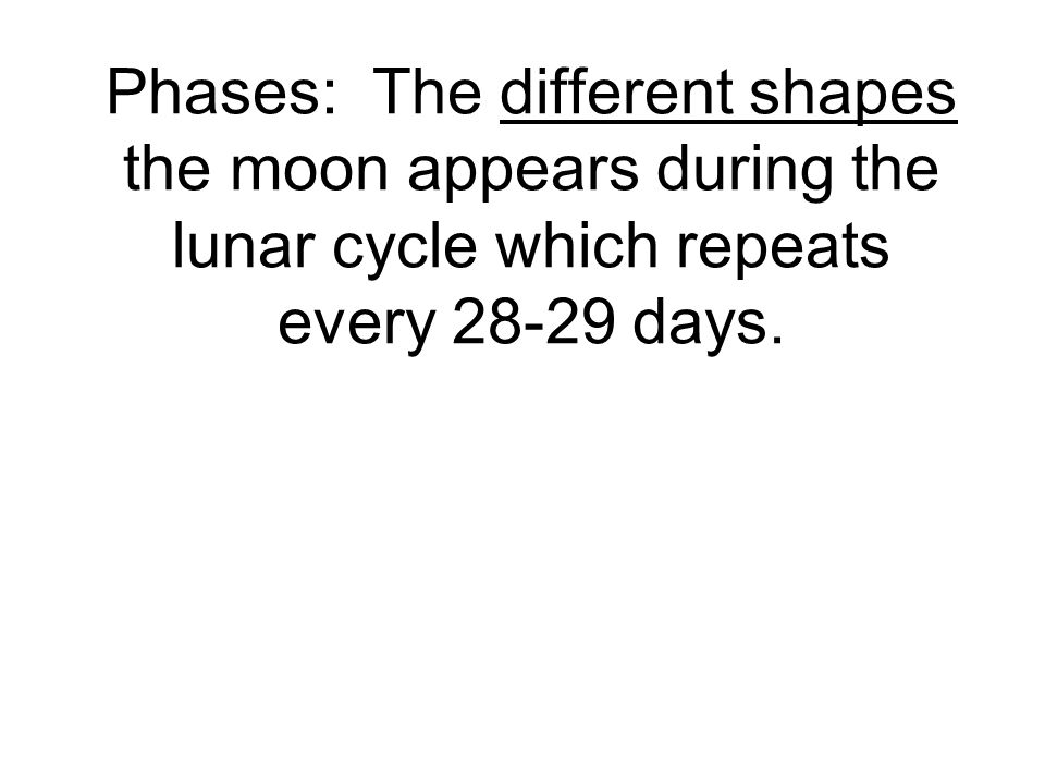 Phases: The different shapes the moon appears during the lunar cycle which repeats every 28-29 days.