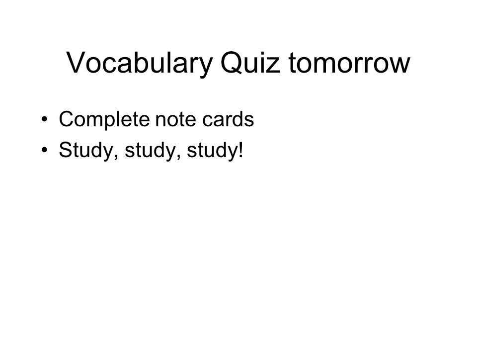 Vocabulary Quiz tomorrow Complete note cards Study, study, study!