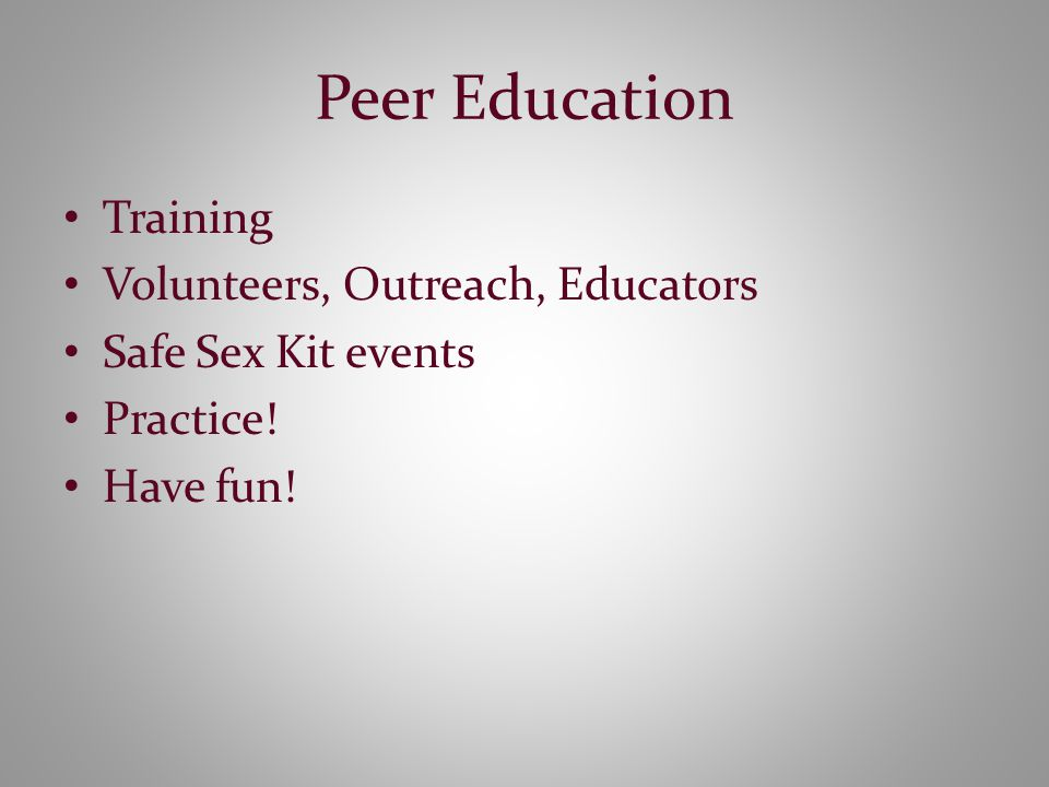Peer Education Training Volunteers, Outreach, Educators Safe Sex Kit events Practice! Have fun!